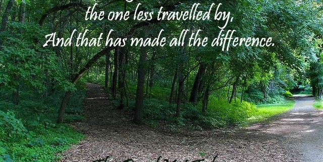"Quote: ""Two roads diverged in a wood and I took the one less traveled by, and that has made all the difference."" Robert Frost"