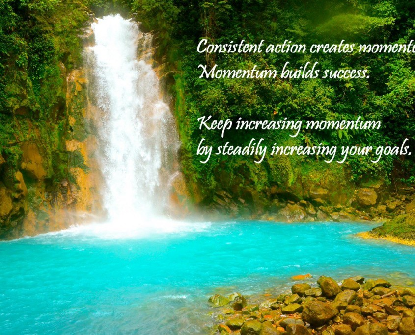 """Quote overlaying a photo of emerald forest and sun-lit falls entering calm turquoise waters of the Rio Celeste in Costa Rica. Quote: Consistent action creates momentum. Momentum builds success. Keep increasing momentum by steadily increasing your goals."""""""
