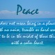 """Peace does not mean being in a place with no noise, trouble or hard words, but to be in the midst of those things with a calm heart."" Anon."