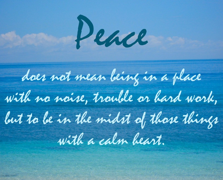 """""""Peace does not mean being in a place with no noise, trouble or hard words, but to be in the midst of those things with a calm heart."""" Anon."""