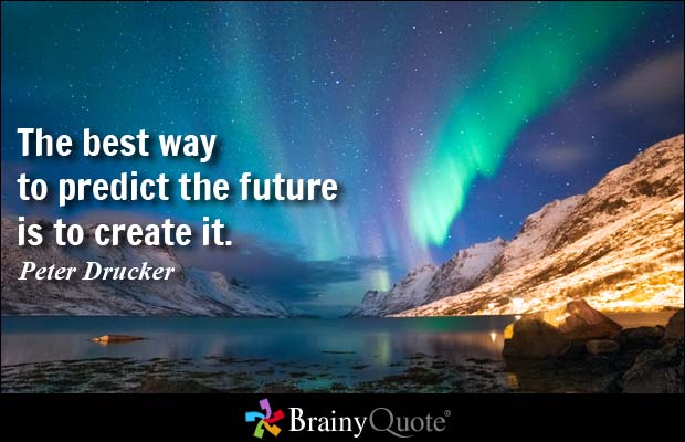 """""""The best way to predict your future is to create it"""" - John Drucker."""