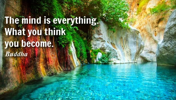 """""""The mind is everything - what you think, you become."""" Buddha"""