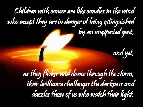 """The image shows a candle wick apparently dancing within the light of the flame and the muted golden glow encircling it, fading into surrounding darkness. The superimposed quote reads: """"Children with cancer are like candles in the wind who accept they are in danger of being extinguished by an unexpected gust, and yet, as they flicker and dance through the storm, their brilliance challenges the darkness and dazzles those of us who watch their light."""""""