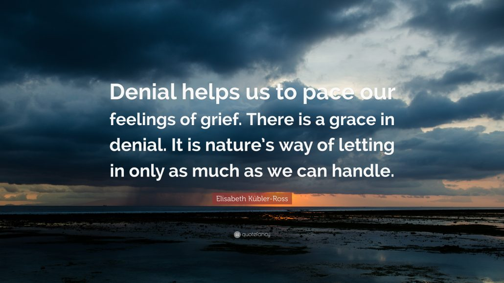 """""""Denial helps us to pace our feelings of grief. There is a grace in denial. It is nature's way of letting in only as much as we can handle."""" Elisabeth Kubler-Ross"""