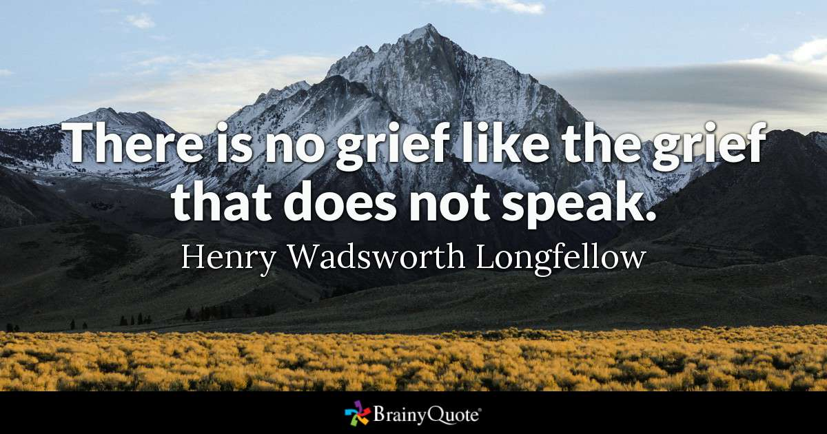 """""""There is no grief like the grief that does not speak."""" Henry Wadsworth Longfellow"""