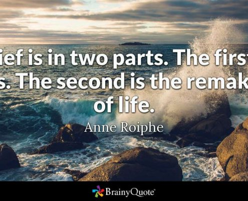 """""""Grief is in two parts. The first is loss. The second is the remaking of life."""" Anne Roiphe"""