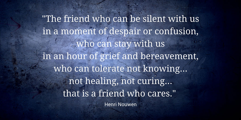 """""""The friend who can be silent with us in a moment of despair or confusion, who can stay with us in an hour of grief and bereavement, who can tolerate not knowing... not healing, not curing... that is a friend who cares."""" Henri Nouwen"""