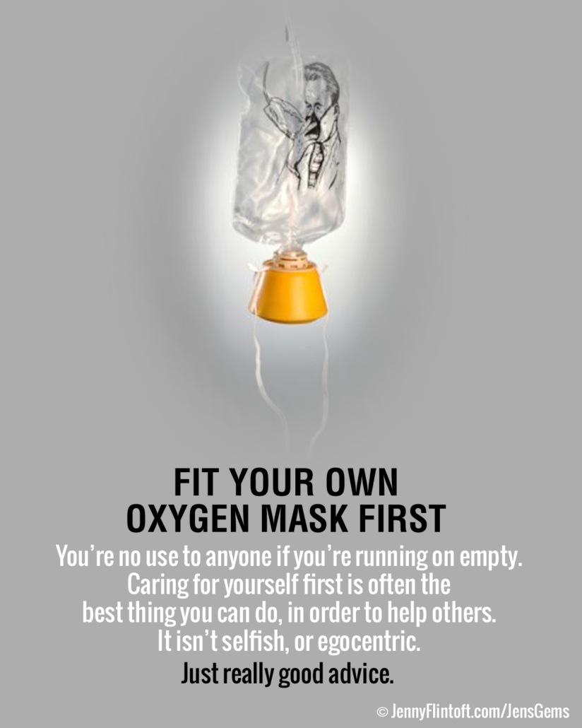 "The following quote sits below an image of an airline oxygen mask: ""Fit your own oxygen mask first. You're no use to anyone if you're running on empty. Caring for yourself first is often the best thing you can do in order to help others, It isn't selfish or egocentric. Just really good advice."""