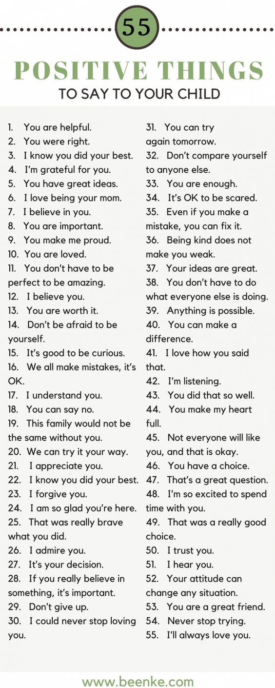 55 Positive Things to Say to Your Child. 1. You are helpful. 2. You were right. 3. I know you did your best. 4. I'm grateful for you. 5. You have great ideas. 6. I love being your mom. 7. I believe in you. 8. You are important to me. 9. You make me proud. 10. You are loved. 11. You don't have to be perfect to be amazing. 12. I believe you. 13. You are worth it. 14. Don't be afraid to be yourself. 15. It's good to be curious. 16. We all make mistakes, it's OK. 17. I understand you. 18. You can say no. 19. This family would not be the same without you. 20. We can try it your way. 21. I appreciate you. 22. I know you did your best. 23. I forgive you. 24. I am so glad you're here. 25. That was really brave what you did. 26. I admire you. 27. It's your decision. 28. If you really believe in something, it's important. 29. Don't give up. 30. I could never stop loving you. 31. You can try again tomorrow. 32. Don't compare yourself to anyone else. 33. You are enough. 34. It's OK to be scared. 35. Eaven if you make a mistake, you can fix it. 36. Being kind does not make you weak. 37. Your ideas are great. 38. You don't have to do what everyone else is doing. 39. Anything is possible. 40. You can make a difference. 41. I love how you said that. 42. I'm listening. 43. You did that so well. 44. You make my heart full. 45. Not everyone will like you and that is okay. 46. You have a choice. 47. That's a great question. 48. I'm so excited to spend time with you. 49. That was a really good choice. 50. I trust you. 51. I hear you. 52. Your attitude can change any situation. 53. You are a great friend. 54. Never stop trying. 55. I'll always love you.