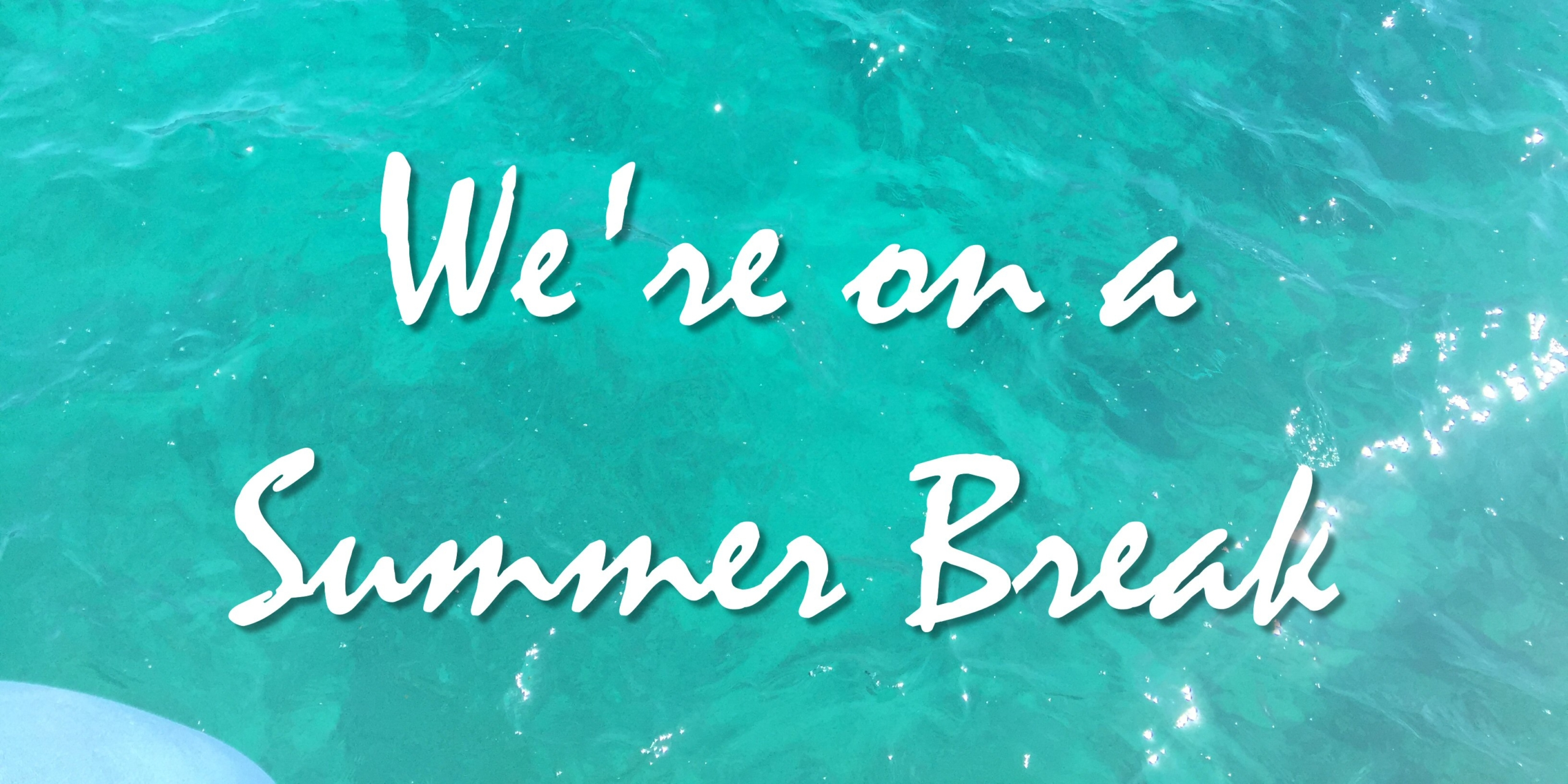 "Against a background of sparkling sunlit blue-green water, text reads: ""we're on a summer break""."