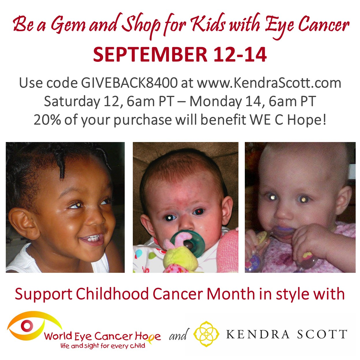 Image combines information about the fundraiser and retinoblastoma awareness. Title reads: Be a Gem and Shop for Kids with Eye Cancer September 12-14. Text reads: Use code GIVEBACK8400 at www.KendraScott.com 12 September, 6am PT – 14 September, 6am PT. Three panels across the middle of the image show photographs of children with various presentations of white reflex. Below, text reads: Support Childhood Cancer Month in style with… WE C Hope and Kendra Scott logos.