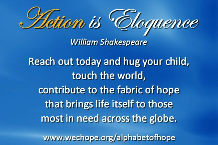 "The background image shows a bright blue sky with wispy clouds. The first word of the text is highlighted in gold. Text reads: ""Action is eloquence said Shakespeare. Reach out today and hug your child, touch the world, contribute to the fabric of hope that brings life itself to those most in need across the globe."""