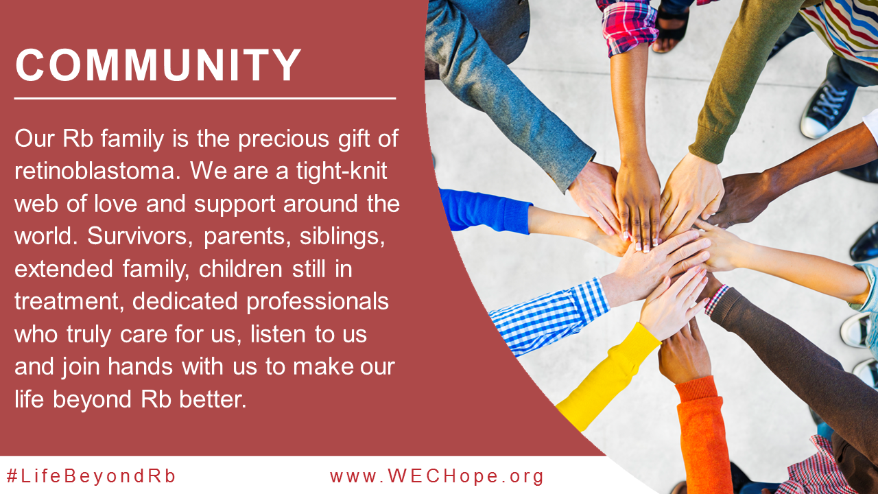 Community – our Rb family is the precious gift of #retinoblastoma. We are a tight-knit web of love and support around the world. Survivors, parents, siblings, extended family, children still in treatment, dedicated professionals who truly care for us, listen to us and join hands with us to make our life beyond Rb better. Image to the right of the text shows 10 different people's arms reaching inwards to clasp hands at the centre. They represent different races, and their sleeves are brightly coloured.