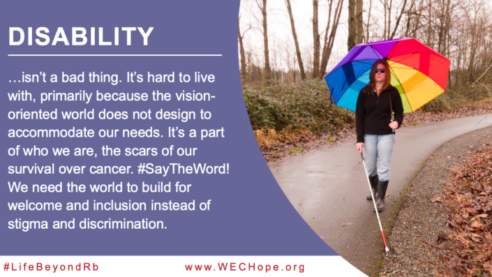 Disability isn't a bad thing. It's hard to live with, primarily because the vision-oriented world does not design to accommodate our needs. It's a part of who we are, the scars of our survival over cancer. #SayTheWord! We need the world to build for welcome and inclusion instead of stigma and discrimination. Image to the right of the text shows a woman wearing sunglasses walking along a rainy path. In one hand, she holds a white cane, and in the other a large rainbow coloured umbrella, open to provide shelter from the rain.