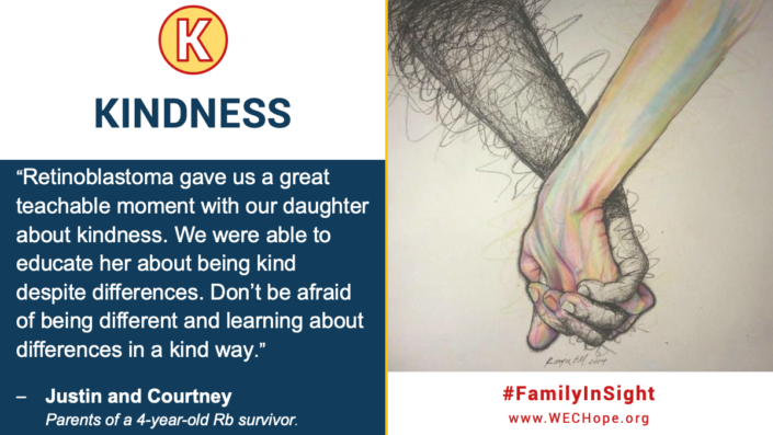 "Kindness: ""Retinoblastoma gave us a great teachable moment with our daughter about kindness. We were able to educate her about being kind despite differences. Don't be afraid of being different and learning about differences in a kind way."" -Justin and Courtney, Parents of a 4 year old RB survivor. Image to the right shows a drawing of two hands holding with fingers entwined. One hand and arm is softly coloured in pastel pink, yellow and blue. The other hand and arm is white with large scribble swirls of black that are thicker and darker towards the outside edge and top of the arm. The fingertips on the scribble arm are pastel coloured like the other arm, implying that it is changing. The artist's signature is hand-written at the bottom of the picture, and looks like ""Ronya F.M. 2014""."