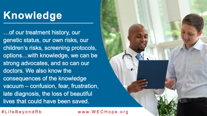 """Knowledge of our treatment history, our genetic status, our own risks, our children's risks, screening protocols, options…with knowledge, we can be strong advocates, and so can our doctors. We also know the consequences of the knowledge vacuum – confusion, fear, frustration, late diagnosis, the loss of beautiful lives that could have been saved."" Image to the right of the text shows a doctor reading through medical notes with his patient."