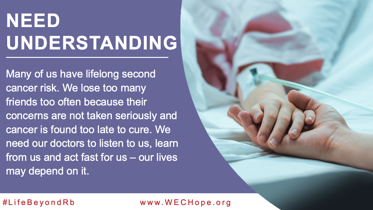 Need Understanding! Many of us have lifelong second cancer risk. We lose too many friends too often because their concerns are not taken seriously and cancer is found too late to cure. We need our doctors to listen to us, learn from us and act fast for us – our lives may depend on it. Image to the right of the text shows a hand resting palm up, supporting the smaller hand of a patient. A cannula is inserted in the back of the patient's hand, and IV tubing snakes away over white sheets.