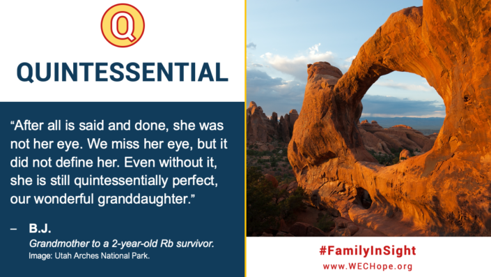 "Quintessential: After all is said and done, she was not her eye. We miss her eye, but it did not define her. Even without it, she is still quintessentially perfect, our wonderful granddaughter."" - B.J., Grandmother to a 2-year-old Rb survivor. Image to the right shows a weathered red rock stack and arch at Utah Arches National Park. They form a porthole through which sky and distant mountains are seen."