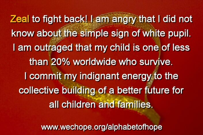 "In the background image, sparkly gold ribbon forms a love heart on a red base. The first word of the text is highlighted in gold. Text reads: ""Zeal to fight back! I am angry that I did not know about the simple sign of white pupil. I am outraged that my child is one of less than 20% worldwide who survive. I commit my indignant energy to the collective building of a better future for all children and families."""