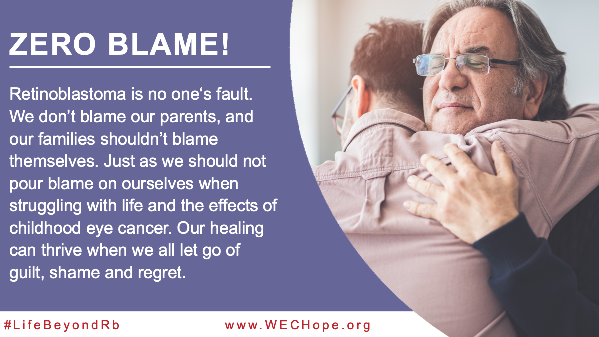 Zero Blame! Retinoblastoma is no one's fault. We don't blame our parents, and our families shouldn't blame themselves. Just as we should not pour blame on ourselves when struggling with life and the effects of childhood eye cancer. Our healing can thrive when we all let go of guilt, shame and regret. Image to the right of the text shows an older woman facing the camera embraces a younger man who is facing away from the camera. Both are wearing glasses.