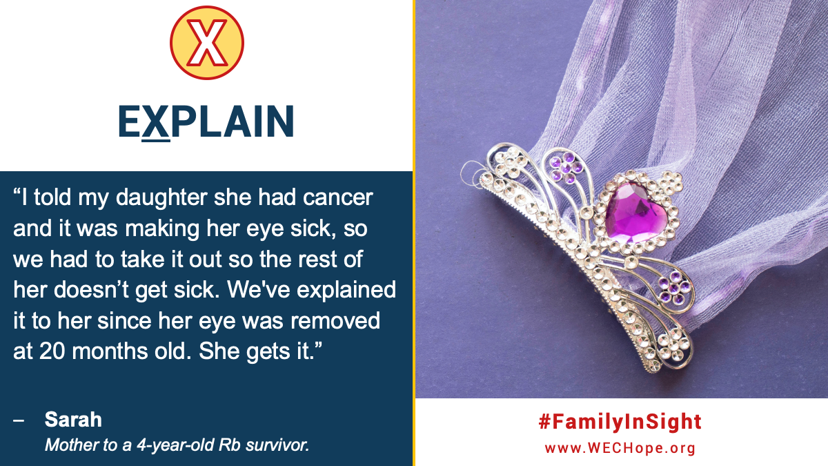 "eXplain: ""I told my daughter she had cancer and it was making her eye sick, so we had to take it out so the rest of her doesn't get sick. We've explained it to her since her eye was removed at 20 months old. She gets it.""-Sarah, mother to a 4 year old Rb survivor. Image to the right shows a tiara featuring a pink jewel love heart."