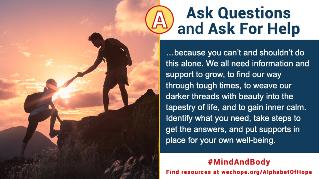 """Ask Questions and Ask for Help, because you can't and shouldn't do this alone. We all need information and support to grow, to find our way through tough times, to weave our darker threads with beauty into the tapestry of life, and gain inner calm. Identify what you need, take steps to get the answers, and put supports in place for your own well-being."" Image to the left shows a silhouette of two hikers climbing up a mountain at sunrise. One hiker is reaching down to help the second hiker climb up."