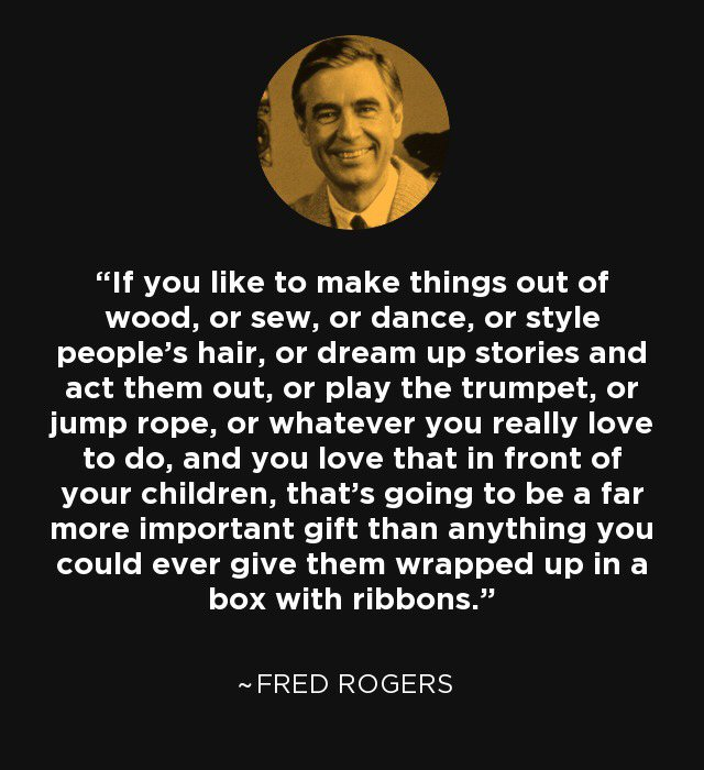 "Small image of Fred Rogers, above his words: ""If you like to make things out of wood, or sew, or dance, or style people's hair, or dream up stories and act them out, or play the trumpet, or jump rope, or whatever you really love to do, and you love that in front of your children, that's going to be a far more important gift than anything you could ever give them wrapped up in a box with ribbons."""