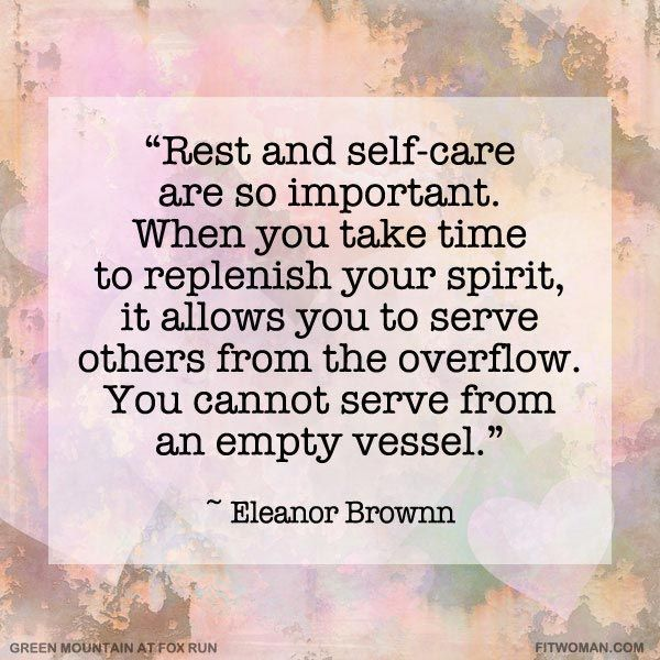 """""""Rest and self-care are so important. When you take time to replenish your spirit, it allows you to serve others from the overflow. You cannot serve from an empty vessel."""" Eleanor Brownn."""