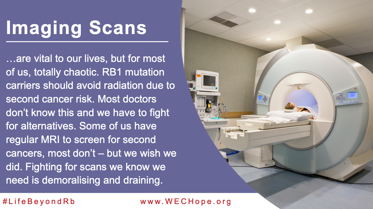 Imaging Scans are vital to our lives, but for most of us, totally chaotic. RB1 mutation carriers should avoid routine x-rays due to second cancer risk. Most doctors don't know this and we have to fight for alternatives to CT, mammogram etc. Some of us have regular MRI to screen for second cancers, most don't – but we wish we did. Fighting for scans we know we need is demoralising and draining. Image to the right of the text shows an MRI scanner.