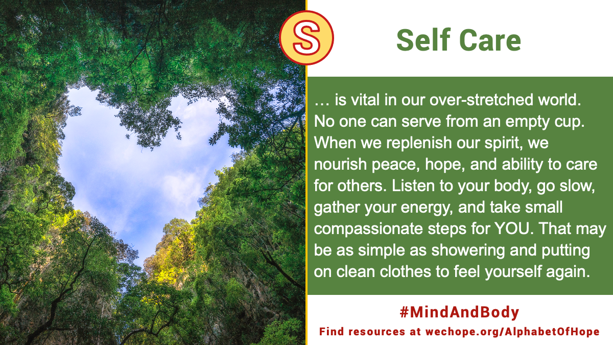 """""""Self Care is vital in our over-stretched world. No one can serve from an empty cup. When we replenish our spirit, we nourish peace, hope, and ability to care for others. Listen to your body, go slow, gather your energy, and take small compassionate steps for YOU. That may be as simple as showering and putting on clean clothes to feel yourself again."""" Image to the left shows a photo taken from the ground, looking up through tall, green trees. The gap in the tree tops forms a heart, framing a blue sky and a scattering of clouds."""